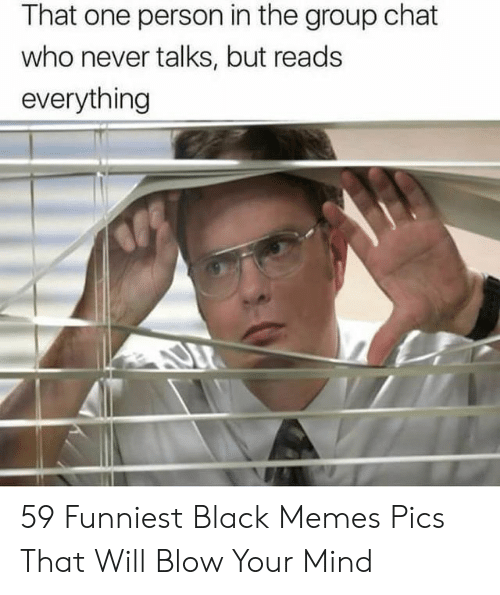 Group Chat, Memes, and Black: That one person in the group chat  who never talks, but reads  everything 59 Funniest Black Memes Pics That Will Blow Your Mind