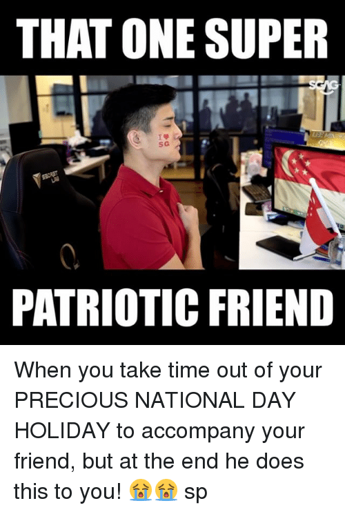 Memes, Precious, and Time: THAT ONE SUPER  S G  PATRIOTIC FRIEND When you take time out of your PRECIOUS NATIONAL DAY HOLIDAY to accompany your friend, but at the end he does this to you! 😭😭 sp