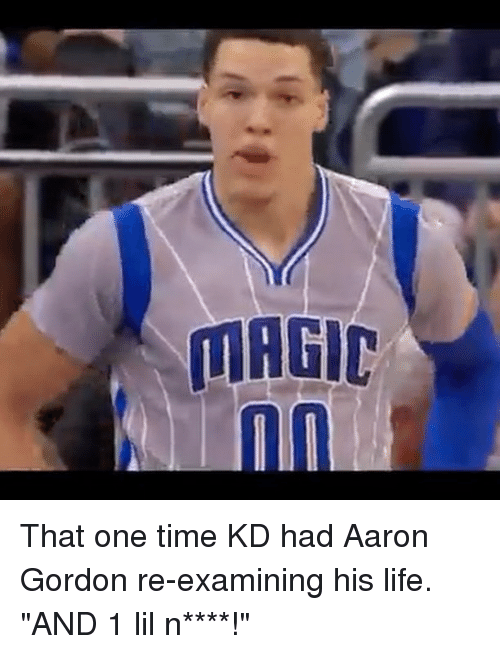"""aarons: That one time KD had Aaron Gordon re-examining his life. """"AND 1 lil n****!"""""""