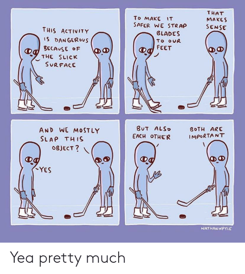 slap: THAT  To MAKE IT  SAFER WE STRAP  MAKES  SENSE  THIS ACTIVITY  BLADES  IS DANGEROus  BECAUSE F  THE SLICK  SURFACE  To ouR  FEET  BUT ALSO  AND WE M0STLY  SLAP THIS  BOTH ARE  EACH OTHER  IMPORTANT  OBJECT?  YES  NATHAN WPYLE  Ө. Yea pretty much