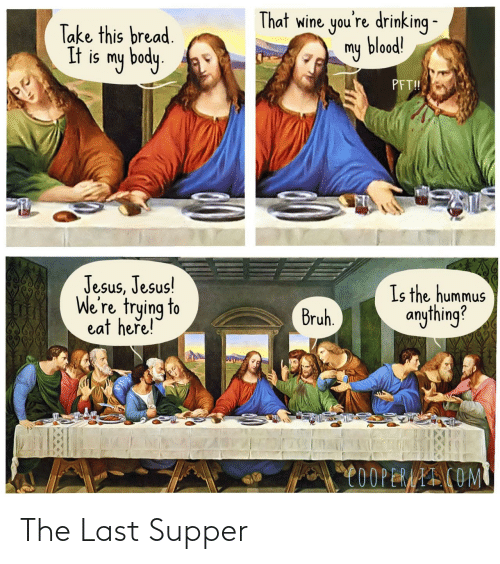 Wine: That wine you're drinking -  my blood!  Take this bread.  It is my body.  PFT!  Jesus, Jesus!  We're trying to  eat heře!  Is the hummus  anything?  Bruh.  C0OPERAAI COM The Last Supper
