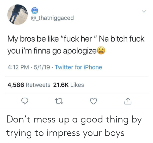 "mess up: @ thatniggaced  My bros be like ""fuck her "" Na bitch fuck  you i'm finna go apologizes  4:12 PM- 5/1/19 Twitter for iPhone  4,586 Retweets 21.6K Likes Don't mess up a good thing by trying to impress your boys"