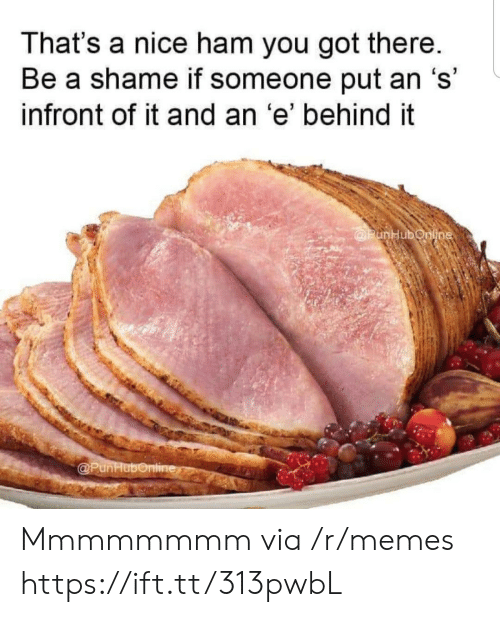 A Shame: That's a nice ham you got there.  Be a shame if someone put an 's'  infront of it and an 'e' behind it  @PunHubonline  @PunHubonline Mmmmmmmm via /r/memes https://ift.tt/313pwbL