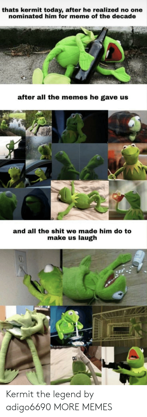 Meme Of: thats kermit today, after he realized no one  nominated him for meme of the decade  after all the memes he gave us  and all the shit we made him do to  make us laugh Kermit the legend by adigo6690 MORE MEMES