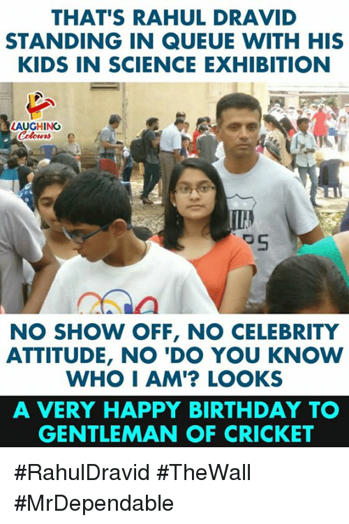 Birthday, Happy Birthday, and Cricket: THAT'S RAHUL DRAVID  STANDING IN QUEUE WITH HIS  KIDS IN SCIENCE EXHIBITION  LAUGHING  NO SHOW OFF, NO CELEBRITY  ATTITUDE, NO 'DO YOU KNOW  WHO I AM'? LOOKS  A VERY HAPPY BIRTHDAY T  GENTLEMAN OF CRICKET #RahulDravid #TheWall #MrDependable