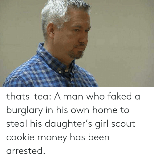 scout: thats-tea:  A man who faked a burglary in his own home to steal his daughter's girl scout cookie money has been arrested.