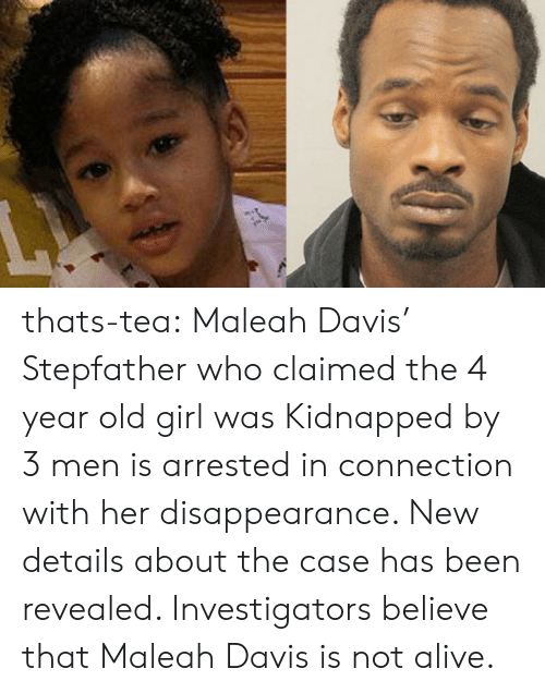 Alive, Tumblr, and Blog: thats-tea:    Maleah Davis' Stepfather who claimed the 4 year old girl was Kidnapped by 3 men is arrested in connection with her disappearance. New details about the case has been revealed. Investigators believe that Maleah Davis is not alive.