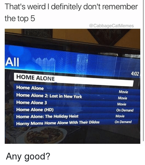 Home Alone 2: That's weird Idefinitely don't remember  the top 5  @CabbageCat Memes  All  402  HOME ALONE  Home Alone  Movie  Home Alone 2: Lost in New York  Movie  Home Alone 3  Movie  Home Alone (HD)  On Demand  Home Alone: The Holiday Heist  Movie  Horny Moms Home Alone With Their Dildos  On Demand Any good?