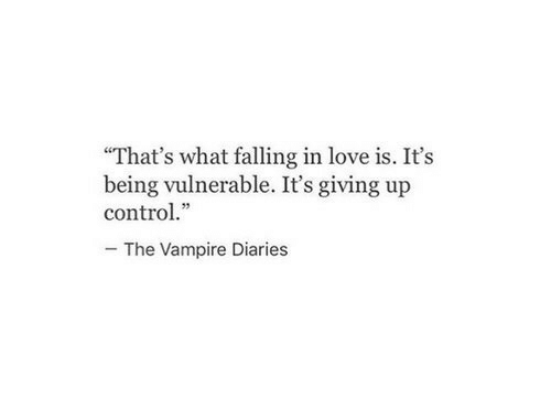 """falling: """"That's what falling in love is. It's  being vulnerable. It's giving up  control.""""  The Vampire Diaries"""