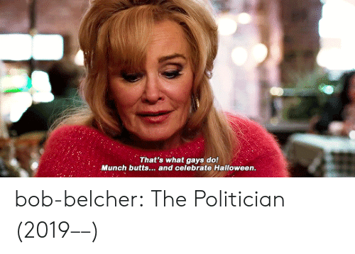 politician: That's what gays do!  Munch butts... and celebrate Halloween.  le bob-belcher: The Politician (2019––)