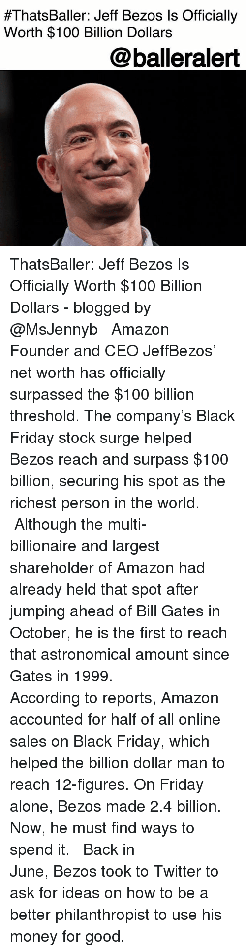 Net Worth:  #ThatsBaller: Jeff Bezos Is Officially  Worth $100 Billion Dollars  @balleralert ThatsBaller: Jeff Bezos Is Officially Worth $100 Billion Dollars - blogged by @MsJennyb ⠀⠀⠀⠀⠀⠀⠀ ⠀⠀⠀⠀⠀⠀⠀ Amazon Founder and CEO JeffBezos' net worth has officially surpassed the $100 billion threshold. The company's Black Friday stock surge helped Bezos reach and surpass $100 billion, securing his spot as the richest person in the world. ⠀⠀⠀⠀⠀⠀⠀ ⠀⠀⠀⠀⠀⠀⠀ Although the multi-billionaire and largest shareholder of Amazon had already held that spot after jumping ahead of Bill Gates in October, he is the first to reach that astronomical amount since Gates in 1999. ⠀⠀⠀⠀⠀⠀⠀ ⠀⠀⠀⠀⠀⠀⠀ According to reports, Amazon accounted for half of all online sales on Black Friday, which helped the billion dollar man to reach 12-figures. On Friday alone, Bezos made 2.4 billion. Now, he must find ways to spend it. ⠀⠀⠀⠀⠀⠀⠀ ⠀⠀⠀⠀⠀⠀⠀ Back in June, Bezos took to Twitter to ask for ideas on how to be a better philanthropist to use his money for good.