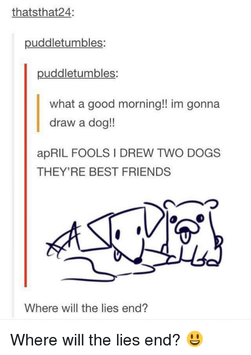 The Lies: thatsthat24:  puddletumbles:  puddletumbles:  what a good morning!! im gonna  draw a dog!!  apRIL FOOLS I DREW TWO DOGS  THEY'RE BEST FRIENDS  ︵つ  Where will the lies end? Where will the lies end? 😃