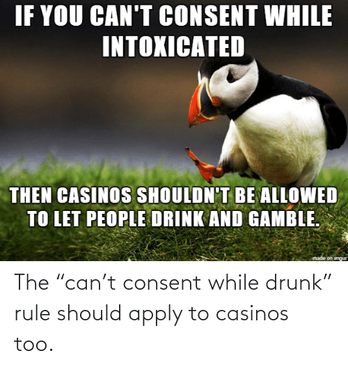"Should: The ""can't consent while drunk"" rule should apply to casinos too."