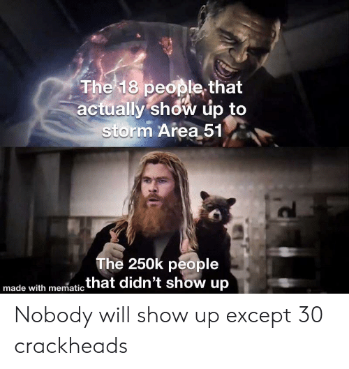 Area 51, Storm, and Will: The 18 people that  actually show up to  storm Area 51  The 250k people  .that didn't show up  made with mematic Nobody will show up except 30 crackheads