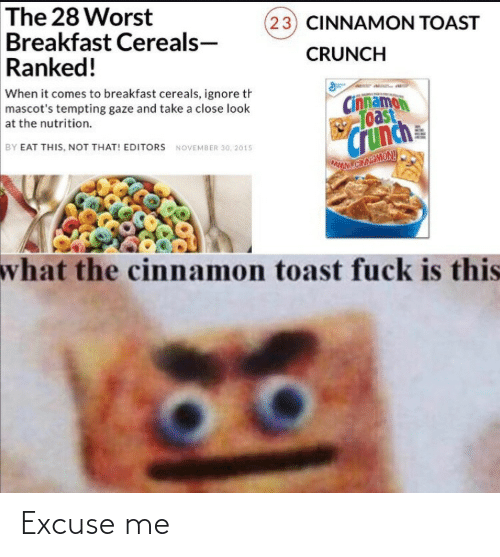 november: The 28 Worst  Breakfast Cereals-  Ranked!  (23) CINNAMON TOAST  CRUNCH  When it comes to breakfast cereals, ignore th  mascot's tempting gaze and take a close look  Cinnamon  Toast  at the nutrition.  Crunch  BY EAT THIS, NOT THAT! EDITORS NOVEMBER 30, 2015  wNLCINAMONY  what the cinnamon toast fuck is this Excuse me