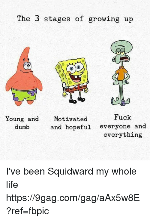 9gag, Dank, and Dumb: The 3 stages of growing up  Young and Motivated  Fuck  dumb  and hopeful everyone and  everything I've been Squidward my whole life https://9gag.com/gag/aAx5w8E?ref=fbpic