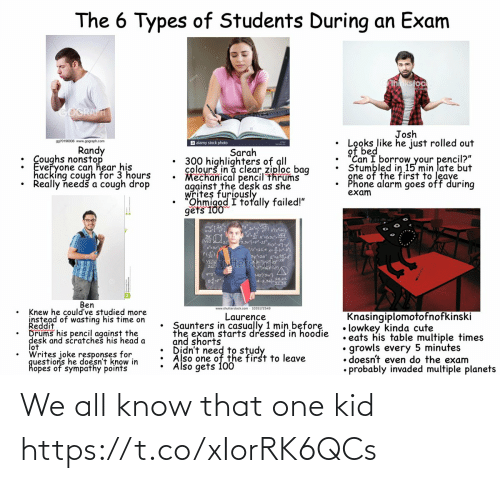 "Colours: The 6 Types of Students During an Exam  hnkstock  GOGRAFT  Josh  Looks like he just rolled out  of bed  ""Can I borrow your pencil?""  Stumbled in 15 min late but  gne of the first to leave  Phone alarm goes off during  exam  9970196936 www.gograph.com  a alamy stock photo  Randy  : Coughs nonstop  Everyone can hear his  hacking cough for 3 hours  Really needš a cough drop  Sarah  300 highlighters of all  colourš in a clear ziploc bag  Mechanical pencil thrums  against the desk as she  writes furiously  Ohmigod I totally failed!""  gets 100  3,3vj=pt  3y2a  Stocfd  Vhutter  L42/3w}  A-2.022  Ben  www.shutterstock.com - 1035172549  Knew he could've studied more  instead of wasting his time on  Reddit  Drums his pencil against the  desk and scratches his head a  lot  Writes joke responses for  questions he doesn't know in  hopes of sympathy points  Knasingiplomotofnofkinski  • lowkey kinda cute  • eats his table multiple times  growls every 5 minutes  • doesn't even do the exam  • probably invaded multiple planets  Laurence  Saunters in casually 1 min before  the exam starts dressed in hoodie  and shorts  Also one of the first to leave  Also gets 100 We all know that one kid https://t.co/xIorRK6QCs"