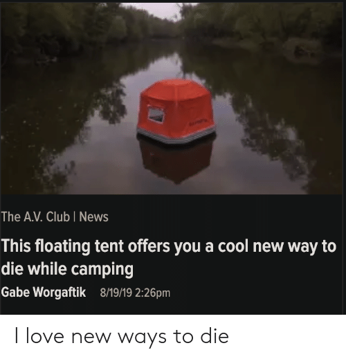 camping: The A.V. Club I News  This floating tent offers you a cool new way to  die while camping  Gabe Worgaftik  8/19/19 2:26pm I love new ways to die