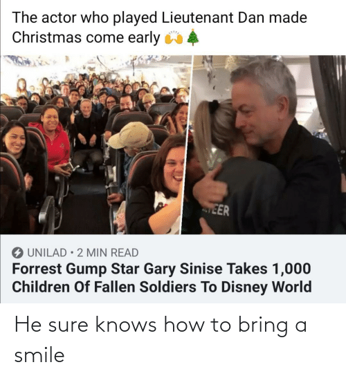 fallen: The actor who played Lieutenant Dan made  Christmas come early 4  EER  O UNILAD • 2 MIN READ  Forrest Gump Star Gary Sinise Takes 1,000  Children Of Fallen Soldiers To Disney World He sure knows how to bring a smile