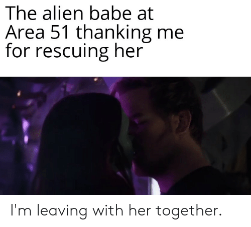 Alien, Dank Memes, and Her: The alien babe at  Area 51 thanking me  for rescuing her I'm leaving with her together.