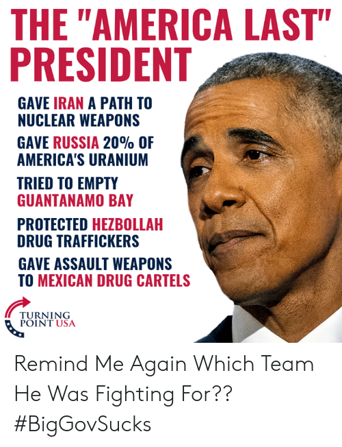 """America, Memes, and Iran: THE """"AMERICA LAST""""  PRESIDENT  GAVE IRAN A PATH TO  NUCLEAR WEAPONS  GAVE RUSSIA 20% OF  AMERICA'S URANIUM  TRIED TO EMPTY  GUANTANAMO BAY  PROTECTED HEZBOLLAH  DRUG TRAFFICKERS  GAVE ASSAULT WEAPONS  TO MEXICAN DRUG CARTELS  TURNING  POINT USA Remind Me Again Which Team He Was Fighting For?? #BigGovSucks"""