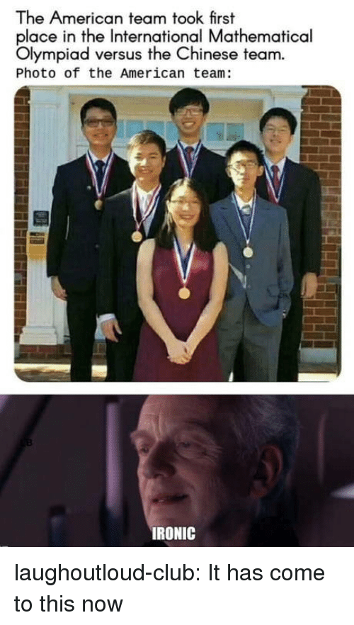 Club, Ironic, and Tumblr: The American team took first  place in the International Mathematical  Olympiad versus the Chinese team.  Photo of the American team:  IRONIC laughoutloud-club:  It has come to this now