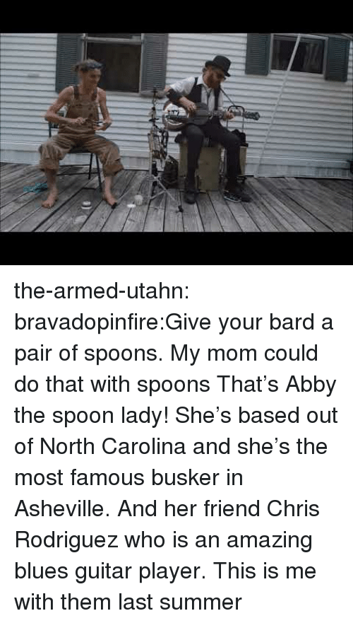 Tumblr, Summer, and Blog: the-armed-utahn:  bravadopinfire:Give your bard a pair of spoons.  My mom could do that with spoons  That's Abby the spoon lady! She's based out of North Carolina and she's the most famous busker in Asheville. And her friend Chris Rodriguez who is an amazing blues guitar player. This is me with them last summer