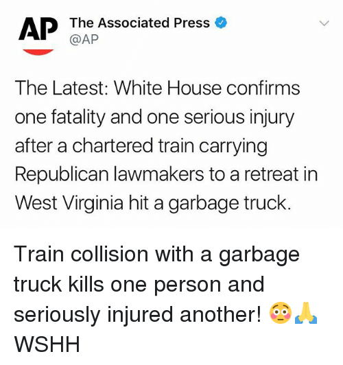 fatality: The Associated Press  @AP  The Latest: White House confirms  one fatality and one serious injury  after a chartered train carrying  Republican lawmakers to a retreat in  West Virginia hit a garbage truck. Train collision with a garbage truck kills one person and seriously injured another! 😳🙏 WSHH