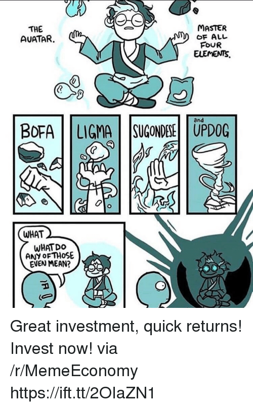 Bofa, Mean, and Invest: THE  AUATAR.  MASTER  OF ALL  FOUR  and  BOFA | | LIGMA | |SUGONDESEİ | UPDOG  WHAT  WHAT DO  ANY OF THOSE  EVEN MEAN? Great investment, quick returns! Invest now! via /r/MemeEconomy https://ift.tt/2OIaZN1