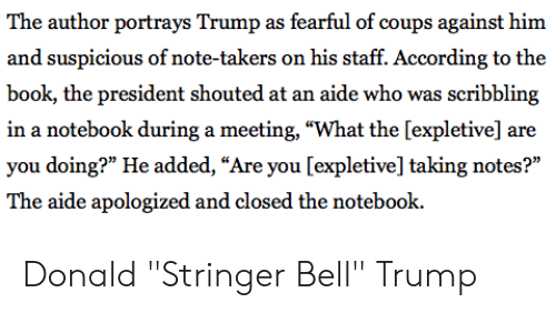 "Notebook, Politics, and Book: The author portrays Trump as fearful of coups against him  and suspicious of note-takers on his staff. According to the  book, the president shouted at an aide who was scribbling  in a notebook during a meeting, ""What the [expletive] are  you doing?"" He added, ""Are you [expletive] taking notes?""  The aide apologized and closed the notebook. Donald ""Stringer Bell"" Trump"