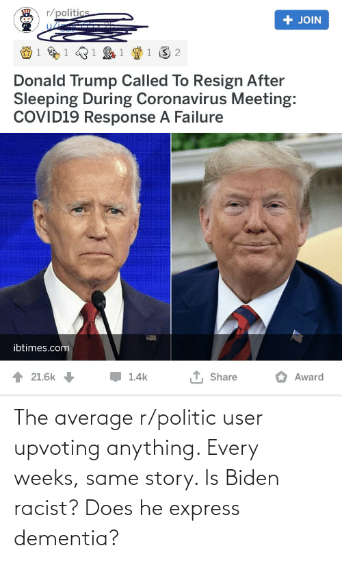 Upvoting: The average r/politic user upvoting anything. Every weeks, same story. Is Biden racist? Does he express dementia?