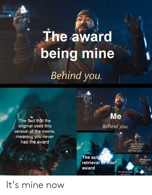 Destiny, Meme, and Meaning: The awarc  being mine  Behind you  Me  Behind you.  The fact thàt the  original used this  version of the meme,  meaning you never  had the award  Award for the last  person posting  this meme  Behind you.  The ac  retrieval of this  award  claiming to be  the last  Me taking back  he award It's mine now