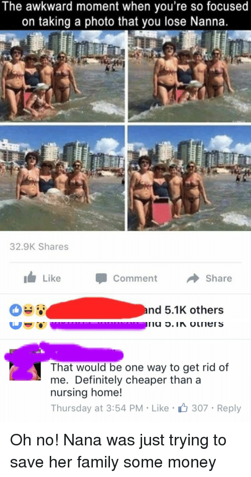 oldpeoplefacebook: The awkward moment when you're so focused  on taking a photo that you lose Nanna.  32.9K Shares  Like  Comment  Share  nd 5.1K others   That would be one way to get rid of  me. Definitely cheaper than a  nursing home!  Thursday at 3:54 PM Like 307 Reply Oh no! Nana was just trying to save her family some money