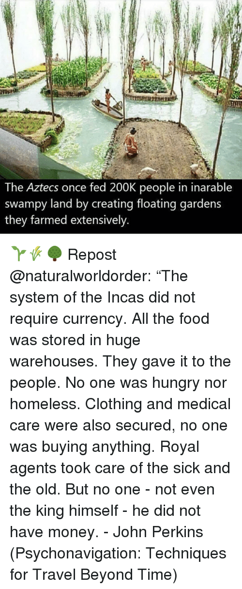 """Food, Homeless, and Hungry: The Aztecs once fed 200K people in inarable  swampy land by creating floating gardens  they farmed extensively 🌱🌾🌳 Repost @naturalworldorder: """"The system of the Incas did not require currency. All the food was stored in huge warehouses. They gave it to the people. No one was hungry nor homeless. Clothing and medical care were also secured, no one was buying anything. Royal agents took care of the sick and the old. But no one - not even the king himself - he did not have money. - John Perkins (Psychonavigation: Techniques for Travel Beyond Time)"""