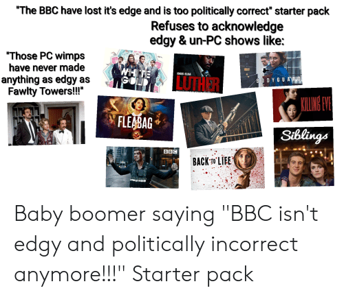 """Fawlty: """"The BBC have lost it's edge and is too politically correct"""" starter pack  Refuses to acknowledge  edgy & un-PC shows like:  """"Those PC wimps  have never made  anything as edgy as  Fawlty Towers!!""""  10  WHIT  GOL  IDRIS ELBA  LUTHER  BODYGUA R D  KILING VE  FLEABAG  TVATE  Siblings  BBC  BACK-T0 LIEE Baby boomer saying """"BBC isn't edgy and politically incorrect anymore!!!"""" Starter pack"""