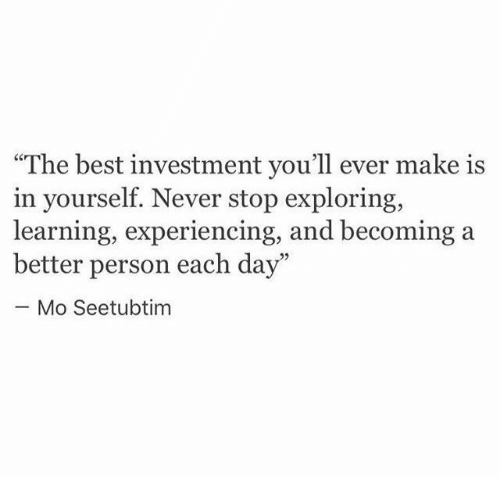 """Best, Never, and Day: """"The best investment you'll ever make is  in yourself. Never stop exploring  learning, experiencing, and becoming a  better person each day""""  Mo Seetubtim"""