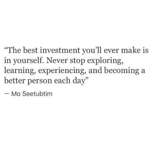 """Best, Never, and Day: """"The best investment you'll ever make is  in yourself. Never stop exploring,  learning, experiencing, and becoming  better person each day""""  - Mo Seetubtim"""