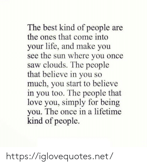 you too: The best kind of people are  the ones that come into  your life, and make you  see the sun where you once  saw clouds. The people  that believe in you so  much, you start to believe  in you too. The people that  love you, simply for being  you. The once in a lifetime  kind of people. https://iglovequotes.net/