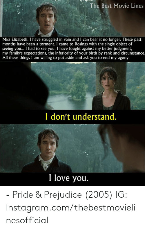 Instagram, Love, and Memes: The Best Movie Lines  Miss Elizabeth. I have struggled in vain and I can bear it no longer. These past  months have been a torment. I came to Rosings with the single object of  seeing you... I had to see you. I have fought against my better judgment,  my family's expectations, the inferiority of your birth by rank and circumstance.  All these things I am willing to put aside and ask you to end my agony.  I don't understand.  I love you. - Pride & Prejudice (2005)  IG: Instagram.com/thebestmovielinesofficial