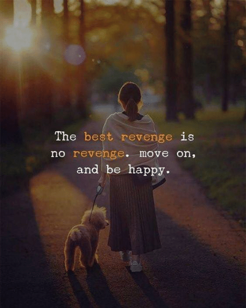 Revenge, Best, and Happy: The best revenge is  no revenge. move on,  and be happy.