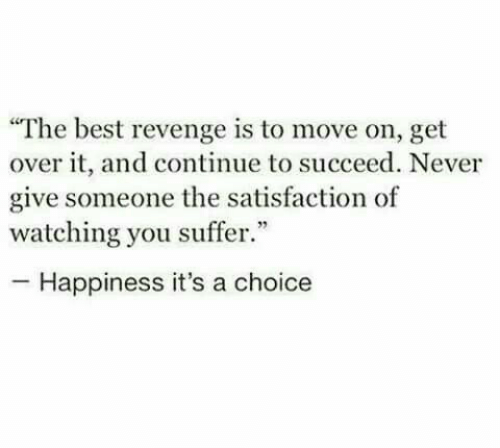 """Revenge, Best, and Happiness: """"The best revenge is to move on, get  over it, and continue to succeed. Never  give someone the satisfaction of  watching you suffer.""""  -Happiness it's a choice"""