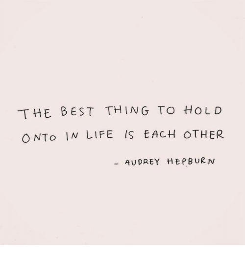 Life, Best, and Audrey Hepburn: THE BEST THING TO HoLD  ONTo IN LIFE IS EACH OTHER  AUDREY HEPBURN