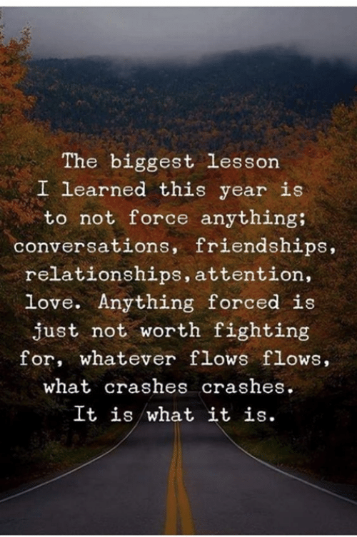 Dank, Love, and Relationships: The biggest lesson  I learned this year is  to not force anything;  conversations, friendships,  relationships, attention,  love. Anything forced is  just not worth fighting  for, whatever flows flows,  what crashes crashes.  It is what it is