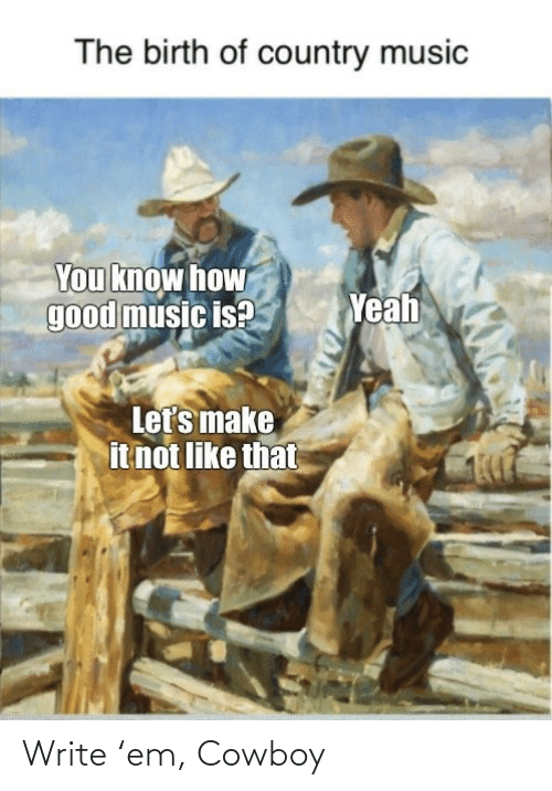 birth: The birth of country music  You know how  good music is?  Yeah  Let's make  it not like that Write 'em, Cowboy