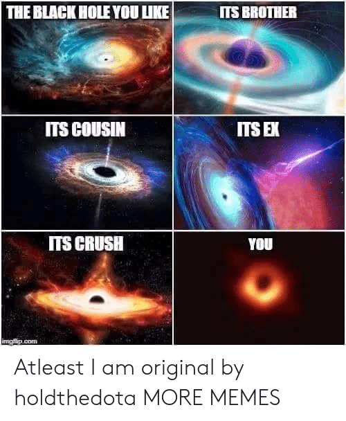 Crush, Dank, and Memes: THE BLACK HOLE YOU UKE  ITS BROTHER  ITS COUSIN  ITS E  ITS CRUSH  YOU Atleast I am original by holdthedota MORE MEMES