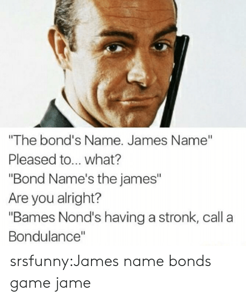 """Tumblr, Blog, and Game: """"The bond's Name. James Name""""  Pleased to... what?  """"Bond Name's the james""""  Are you alright?  """"Bames Nond's having a stronk, call a  Bondulance"""" srsfunny:James name bonds game jame"""