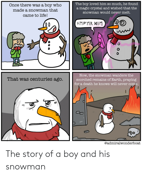 Will Never: The boy loved him so much, he found  a magic crystal and wished that the  Once there was a boy who  made a snowman that  snowman would never melt.  came to life!  +MP MR XIM  00  Now, the snowman wanders the  scorched remains of Earth, praying  That was centuries ago.  for a death he knows will never come.  @admiralwonderboat The story of a boy and his snowman