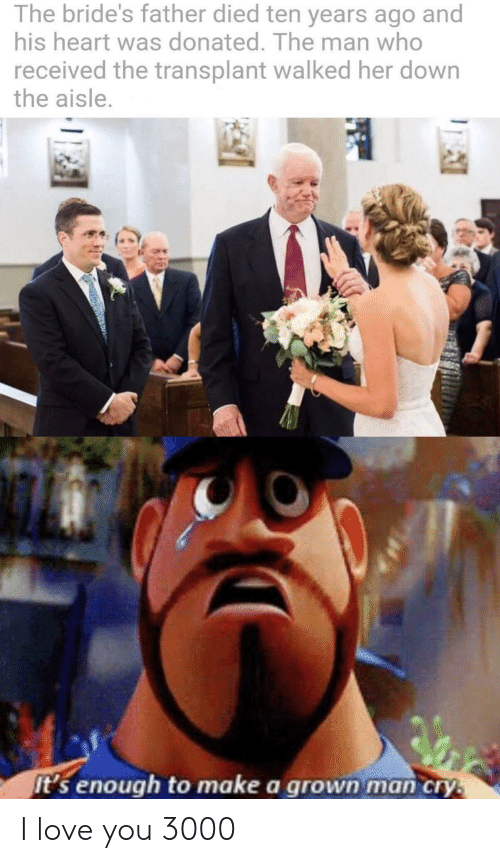 Love, I Love You, and Heart: The bride's father died ten years ago and  his heart was donated. The man who  received the transplant walked her down  the aisle.  it's enough to make a grown man cry.  AI I love you 3000
