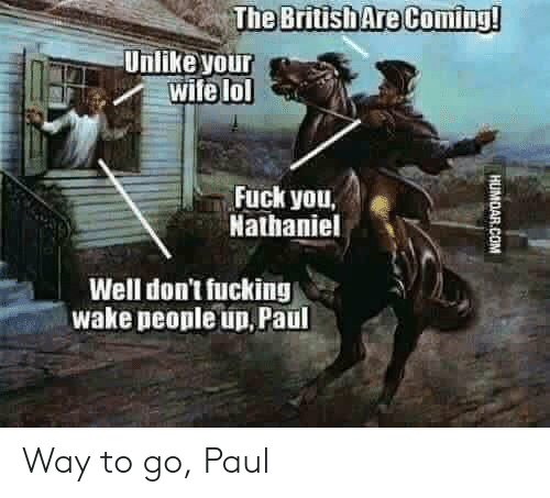 Fuck You, Fucking, and Lol: The British Are Coming  Unlike your  aFwife lol  Fuck you,  Nathaniel  Well don't fucking  wake people up, Paul Way to go, Paul