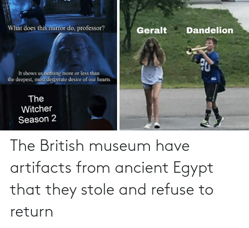 Ancient: The British museum have artifacts from ancient Egypt that they stole and refuse to return